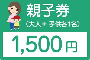 親子券(大人+子ども各1名)1,500円