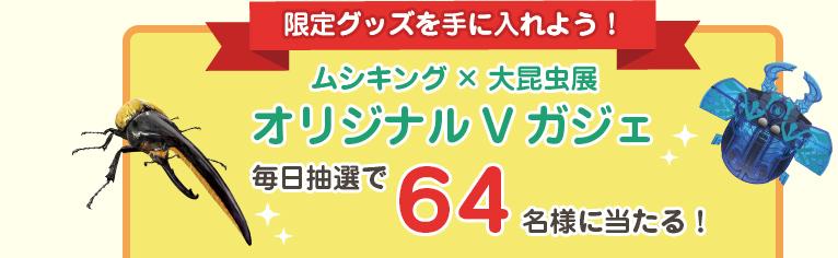 ムシキング×大昆虫展オリジナルVガジェ 毎日抽選で64名様に当たる!